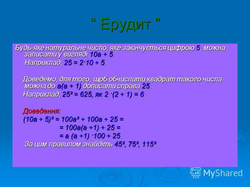 Ерудит Ерудит Будь-яке натуральне число, яке закінчується цифрою 5, можна записати у вигляді 10а + 5. Наприклад, 25 = 2·10 + 5. Доведемо, для того, щоб обчислити квадрат такого числа можна до а(а + 1) дописати справа 25. Доведемо, для того, щоб обчис