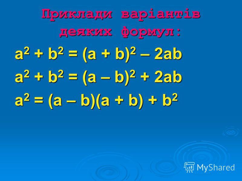 Приклади варіантів деяких формул: a 2 + b 2 = (a + b) 2 – 2ab a 2 + b 2 = (a – b) 2 + 2ab а 2 = (a – b)(a + b) + b 2