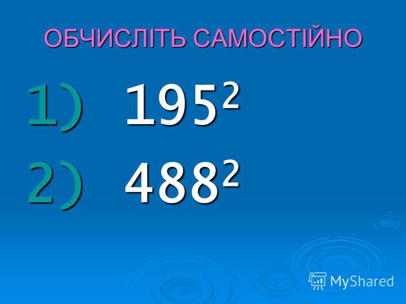 ОБЧИСЛІТЬ САМОСТІЙНО 1) 195 2 2) 488 2