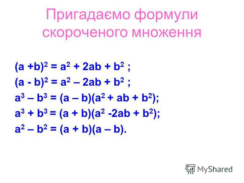 Пригадаємо формули скороченого множення (а +b) 2 = а 2 + 2аb + b 2 ; (а - b) 2 = а 2 – 2аb + b 2 ; а 3 – b 3 = (а – b)(а 2 + аb + b 2 ); а 3 + b 3 = (а + b)(а 2 -2аb + b 2 ); а 2 – b 2 = (а + b)(а – b).