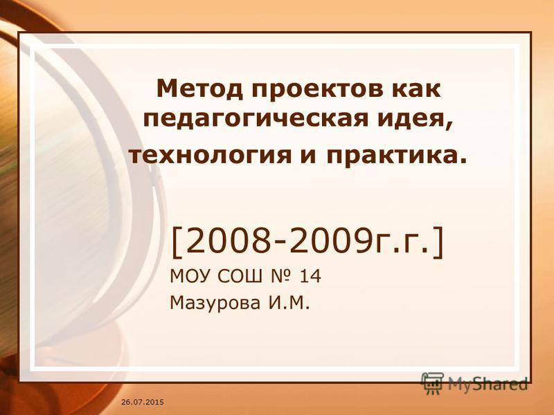 26.07.2015 Метод проектов как педагогическая идея, технология и практика. [2008-2009 г.г.] МОУ СОШ 14 Мазурова И.М.