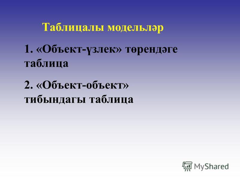Таблицалы модельләр 1. «Объект-үзлек» төрендәге таблица 2. «Объект-объект» тибындагы таблица