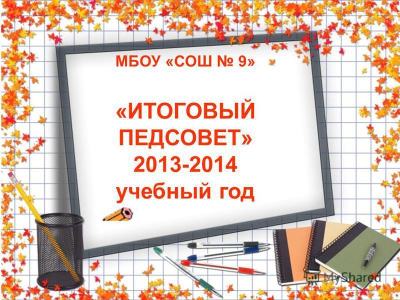 МБОУ «СОШ 9» «ИТОГОВЫЙ ПЕДСОВЕТ» 2013-2014 учебный год