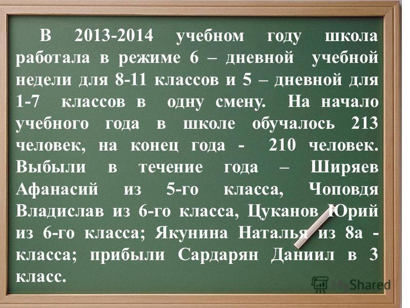В 2013-2014 учебном году школа работала в режиме 6 – дневной учебной недели для 8-11 классов и 5 – дневной для 1-7 классов в одну смену. На начало учебного года в школе обучалось 213 человек, на конец года - 210 человек. Выбыли в течение года – Ширяе