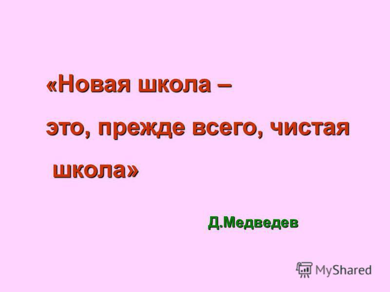 « Новая школа – это, прежде всего, чистая школа» школа» Д.Медведев