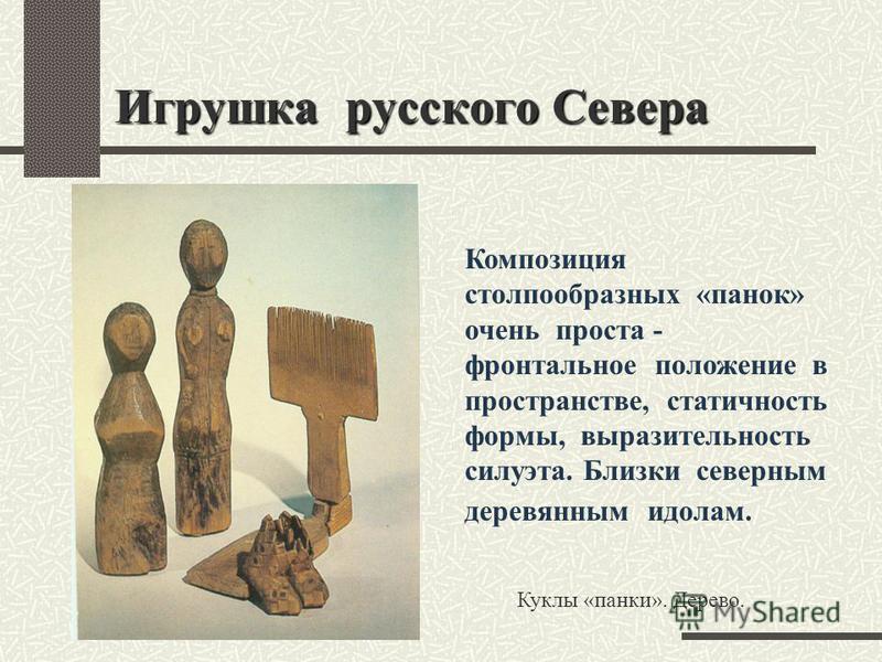 Куклы «панки». Дерево. Игрушка русского Севера Композиция столпообразных «панок» очень проста - фронтальное положение в пространстве, статичность формы, выразительность силуэта. Близки северным деревянным идолам.