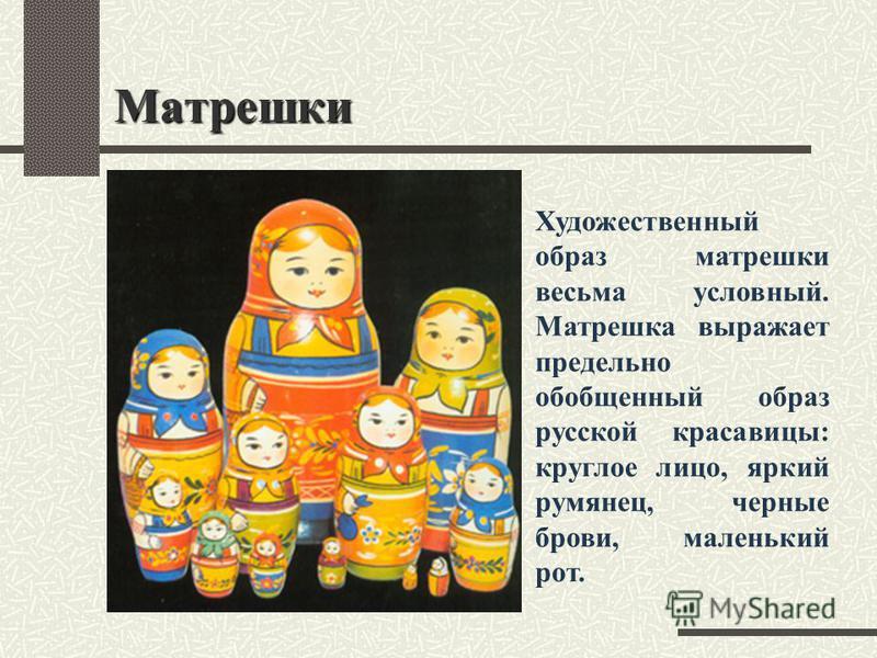 Матрешки Художественный образ матрешки весьма условный. Матрешка выражает предельно обобщенный образ русской красавицы: круглое лицо, яркий румянец, черные брови, маленький рот.