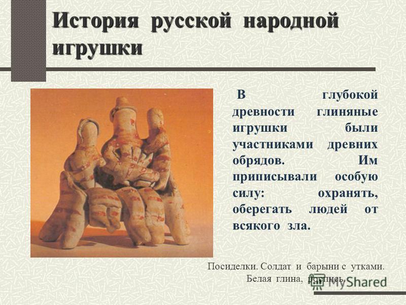 История русской народной игрушки В глубокой древности глиняные игрушки были участниками древних обрядов. Им приписывали особую силу: охранять, оберегать людей от всякого зла. Посиделки. Солдат и барыни с утками. Белая глина, роспись.