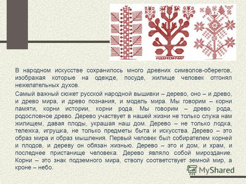 В народном искусстве сохранилось много древних символов-оберегов, изображая которые на одежде, посуде, жилище человек отгонял нежелательных духов. Самый важный сюжет русской народной вышивки – дерево, оно – и древо, и древо мира, и древо познания, и
