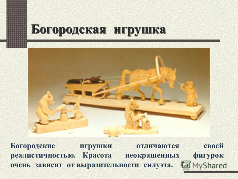 Богородская игрушка Богородские игрушки отличаются своей реалистичностью. Красота неокрашенных фигурок очень зависит от выразительности силуэта.