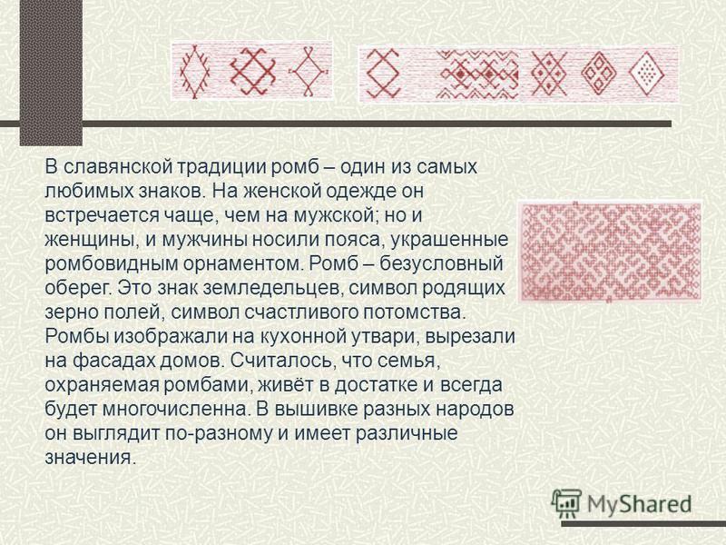В славянской традиции ромб – один из самых любимых знаков. На женской одежде он встречается чаще, чем на мужской; но и женщины, и мужчины носили пояса, украшенные ромбовидным орнаментом. Ромб – безусловный оберег. Это знак земледельцев, символ родящи