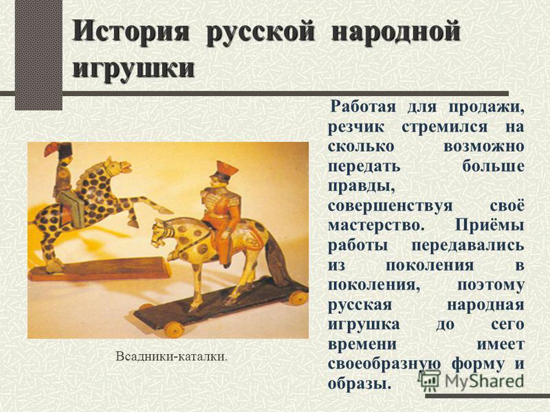 История русской народной игрушки Работая для продажи, резчик стремился на сколько возможно передать больше правды, совершенствуя своё мастерство. Приёмы работы передавались из поколения в поколения, поэтому русская народная игрушка до сего времени им
