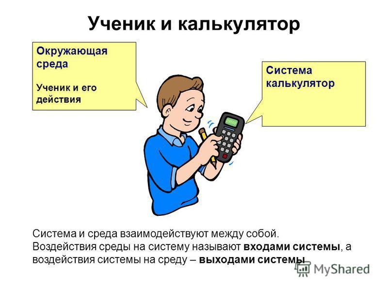 Ученик и калькулятор Окружающая среда Ученик и его действия Система и среда взаимодействуют между собой. Воздействия среды на систему называют входами системы, а воздействия системы на среду – выходами системы Система калькулятор