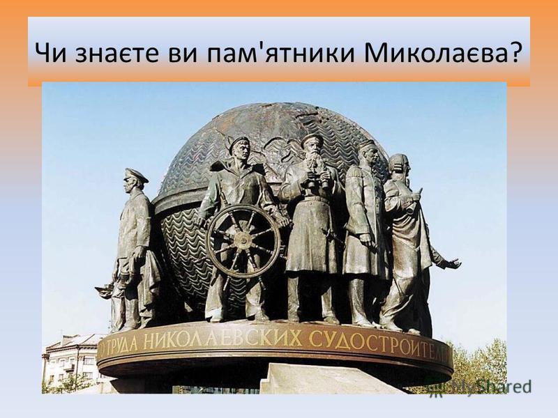 Чи знаєте ви пам'ятники Миколаєва?