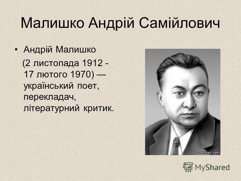 Малишко Андрій Самійлович Андрій Малишко (2 листопада 1912 - 17 лютого 1970) український поет, перекладач, літературний критик.