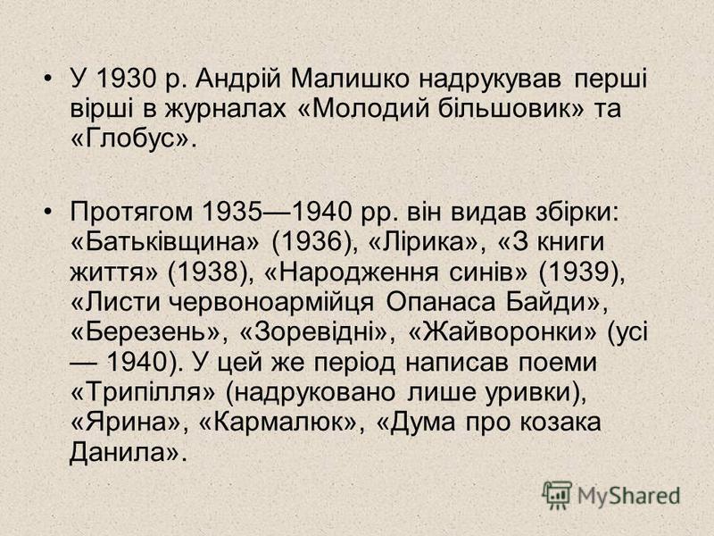 У 1930 р. Андрій Малишко надрукував перші вірші в журналах «Молодий більшовик» та «Глобус». Протягом 19351940 pp. він видав збірки: «Батьківщина» (1936), «Лірика», «З книги життя» (1938), «Народження синів» (1939), «Листи червоноармійця Опанаса Байди