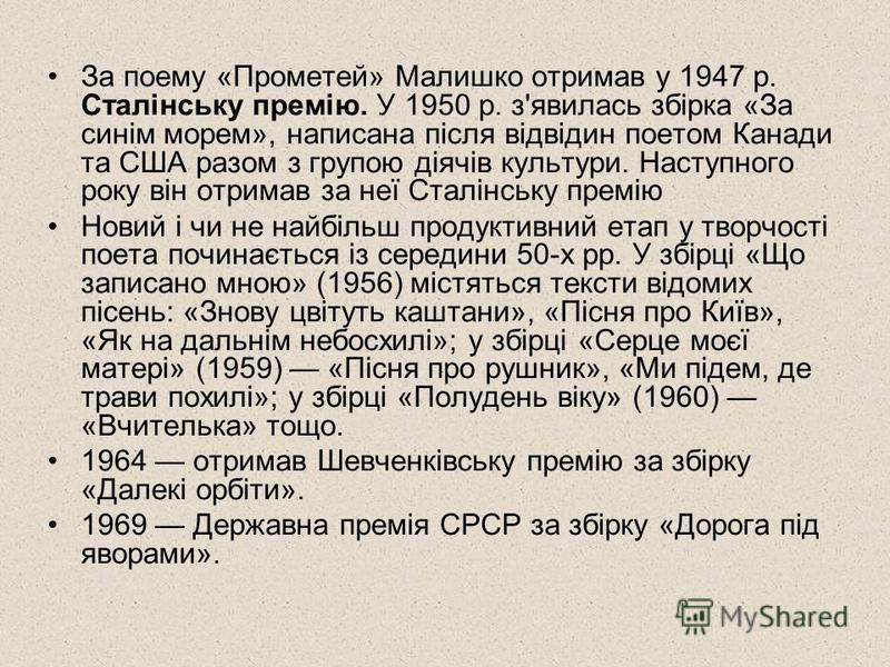 За поему «Прометей» Малишко отримав у 1947 р. Сталінську премію. У 1950 р. з'явилась збірка «За синім морем», написана після відвідин поетом Канади та США разом з групою діячів культури. Наступного року він отримав за неї Сталінську премію Новий і чи
