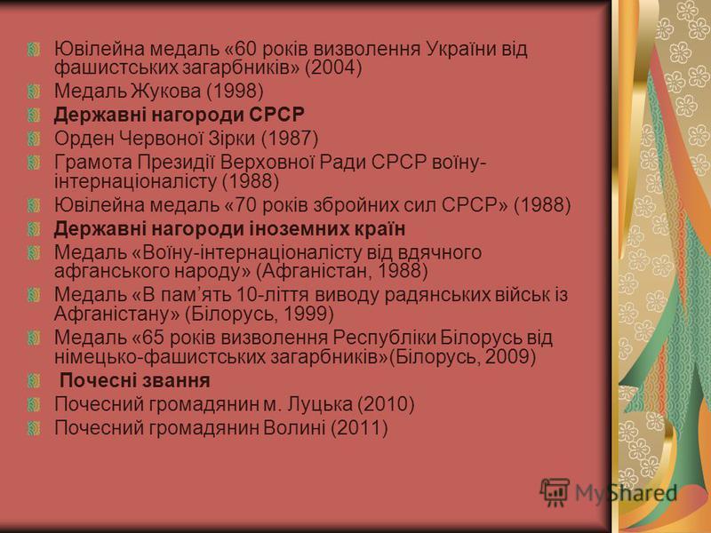 Ювілейна медаль «60 років визволення України від фашистських загарбників» (2004) Медаль Жукова (1998) Державні нагороди СРСР Орден Червоної Зірки (1987) Грамота Президії Верховної Ради СРСР воїну- інтернаціоналісту (1988) Ювілейна медаль «70 років зб