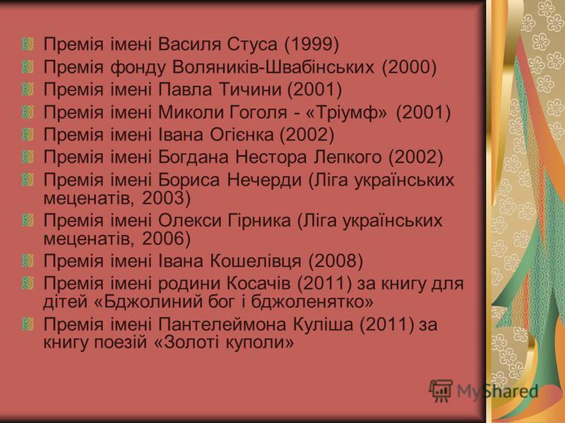 Премія імені Василя Стуса (1999) Премія фонду Воляників-Швабінських (2000) Премія імені Павла Тичини (2001) Премія імені Миколи Гоголя - «Тріумф» (2001) Премія імені Івана Огієнка (2002) Премія імені Богдана Нестора Лепкого (2002) Премія імені Бориса