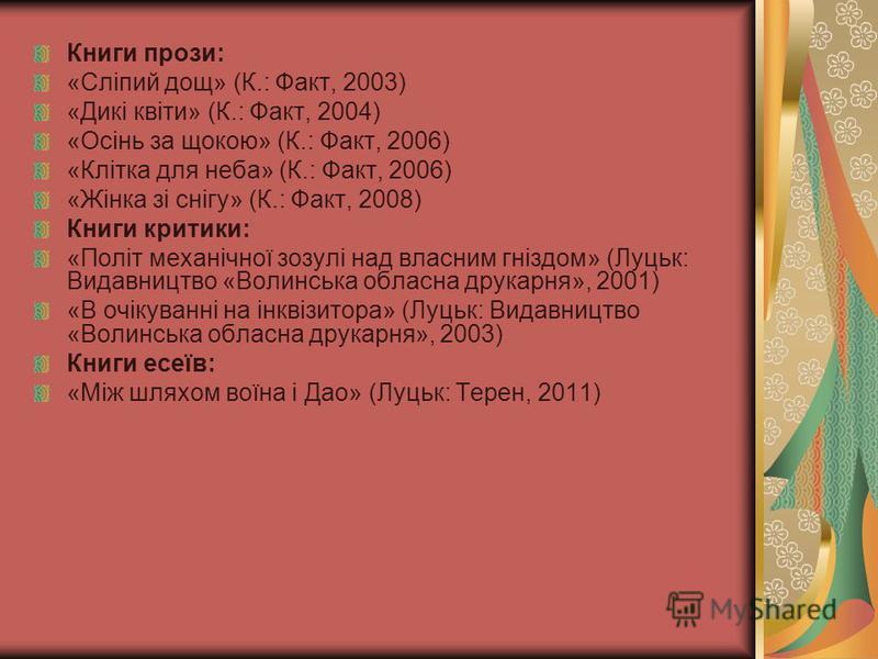Книги прози: «Сліпий дощ» (К.: Факт, 2003) «Дикі квіти» (К.: Факт, 2004) «Осінь за щокою» (К.: Факт, 2006) «Клітка для неба» (К.: Факт, 2006) «Жінка зі снігу» (К.: Факт, 2008) Книги критики: «Політ механічної зозулі над власним гніздом» (Луцьк: Видав