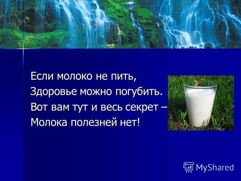 Если молоко не пить, Здоровье можно погубить. Вот вам тут и весь секрет – Молока полезней нет!