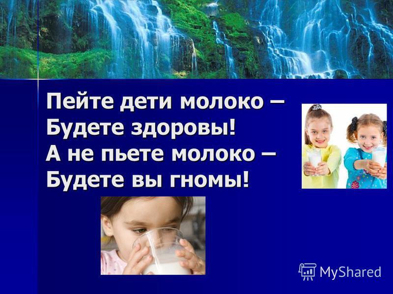 Пейте дети молоко – Будете здоровы! А не пьете молоко – Будете вы гномы!