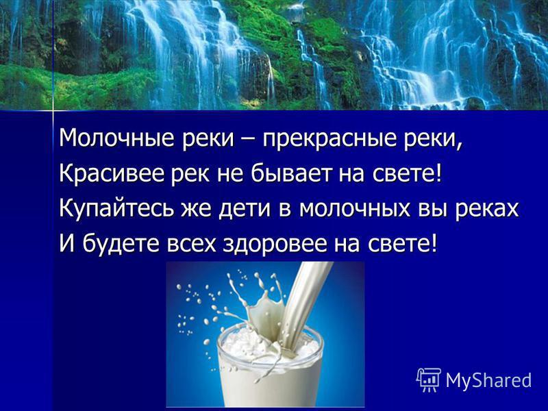 Молочные реки – прекрасные реки, Молочные реки – прекрасные реки, Красивее рек не бывает на свете! Красивее рек не бывает на свете! Купайтесь же дети в молочных вы реках Купайтесь же дети в молочных вы реках И будете всех здоровее на свете! И будете