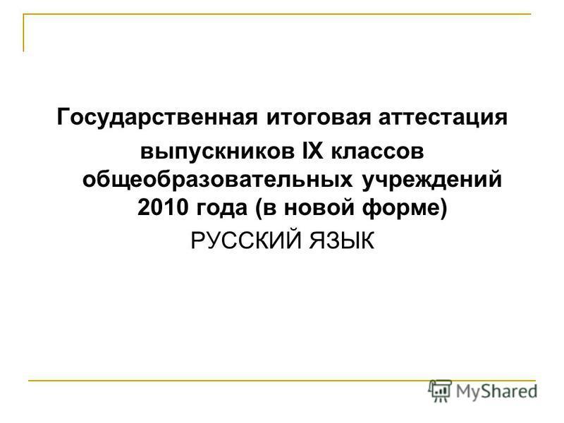 Государственная итоговая аттестация выпускников IX классов общеобразовательных учреждений 2010 года (в новой форме) РУССКИЙ ЯЗЫК