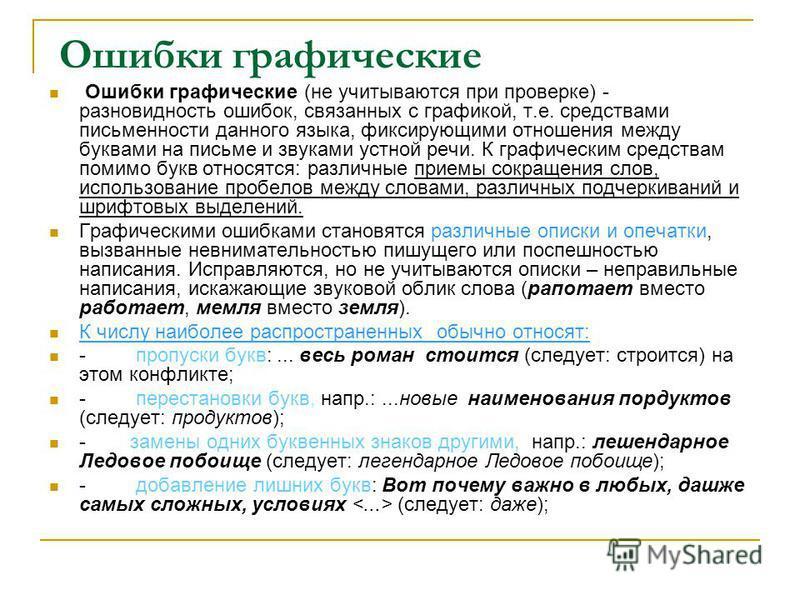 Ошибки графические Ошибки графические (не учитываются при проверке) - разновидность ошибок, связанных с графикой, т.е. средствами письменности данного языка, фиксирующими отношения между буквами на письме и звуками устной речи. К графическим средства