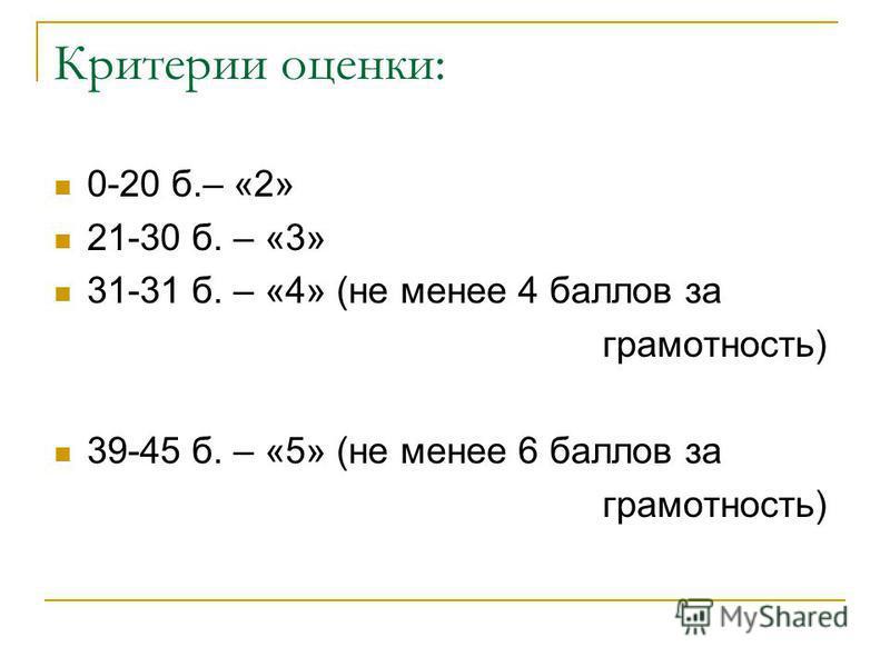 Критерии оценки: 0-20 б.– «2» 21-30 б. – «3» 31-31 б. – «4» (не менее 4 баллов за грамотность) 39-45 б. – «5» (не менее 6 баллов за грамотность)