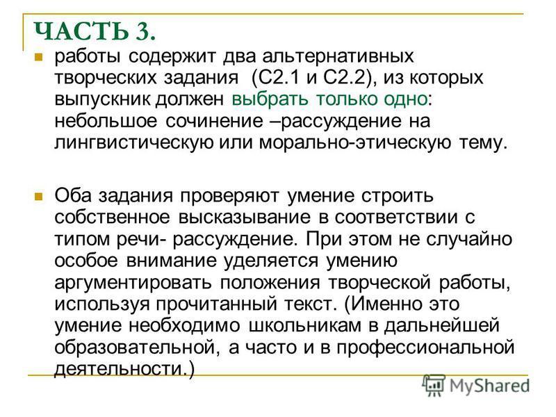 ЧАСТЬ 3. работы содержит два альтернативных творческих задания (С2.1 и С2.2), из которых выпускник должен выбрать только одно: небольшое сочинение –рассуждение на лингвистическую или морально-этическую тему. Оба задания проверяют умение строить собст