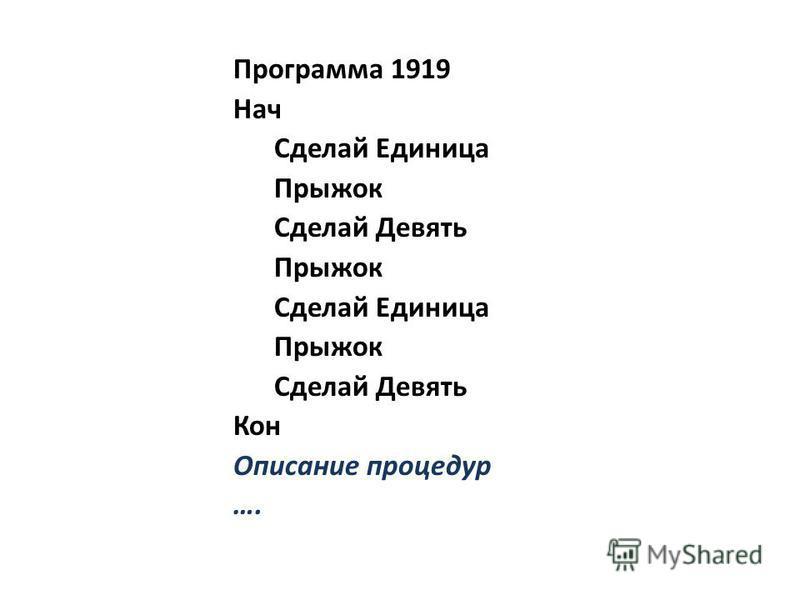 Программа 1919 Нач Сделай Единица Прыжок Сделай Девять Прыжок Сделай Единица Прыжок Сделай Девять Кон Описание процедур ….