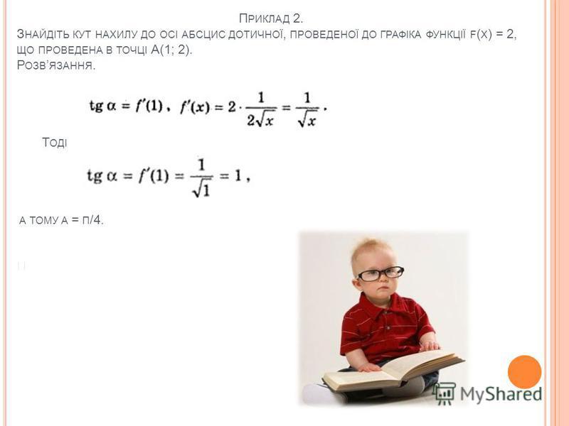 П РИКЛАД 2. З НАЙДІТЬ КУТ НАХИЛУ ДО ОСІ АБСЦИС ДОТИЧНОЇ, ПРОВЕДЕНОЇ ДО ГРАФІКА ФУНКЦІЇ F ( Х ) = 2, ЩО ПРОВЕДЕНА В ТОЧЦІ А(1; 2). Р ОЗВ ЯЗАННЯ. Т ОДІ A ТОМУ Α = Π /4.