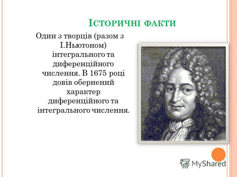 І СТОРИЧНІ ФАКТИ Один з творців (разом з І.Ньютоном) інтегрального та диференційного числення. В 1675 році довів обернений характер диференційного та інтегрального числення.