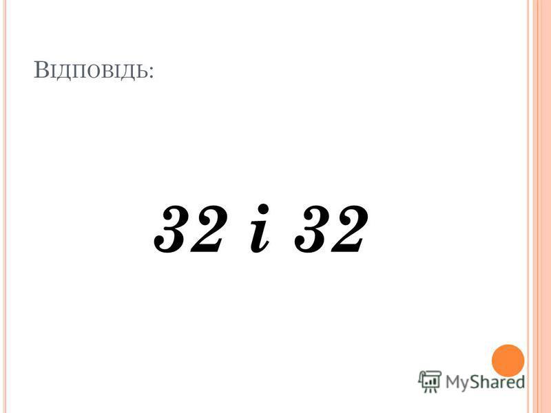 В ІДПОВІДЬ : 32 і 32