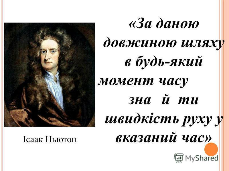 «За даною довжиною шляху в будь-який момент часу знайти швидкість руху у вказаний час» Ісаак Ньютон