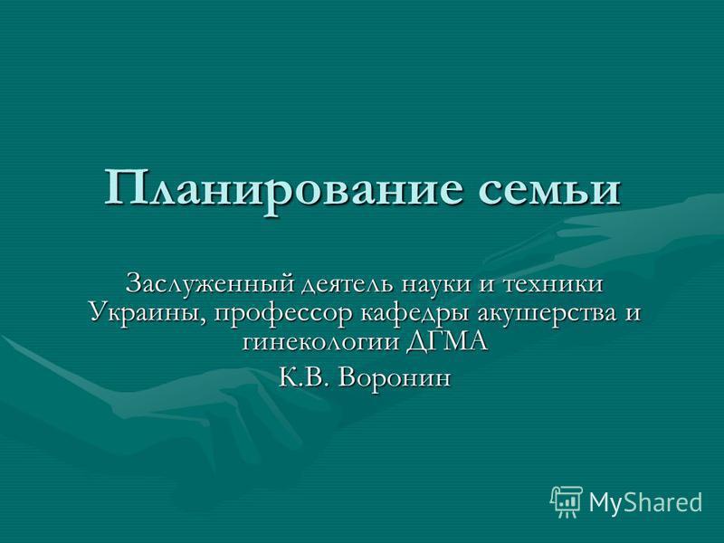 Планирование семьи Заслуженный деятель науки и техники Украины, профессор кафедры акушерства и гинекологии ДГМА К.В. Воронин