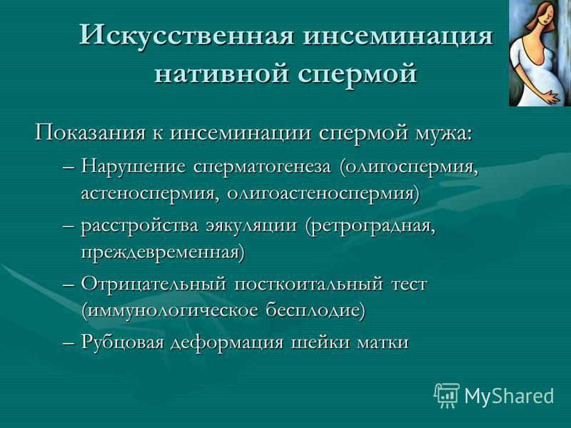 Искусственная инсеминация нативной спермой Показания к инсеминации спермой мужа: –Нарушение сперматогенеза (олигоспермия, астеноспермия, олигоастеноспермия) –расстройства эякуляции (ретроградная, преждевременная) –Отрицательный посткоитальный тест (и
