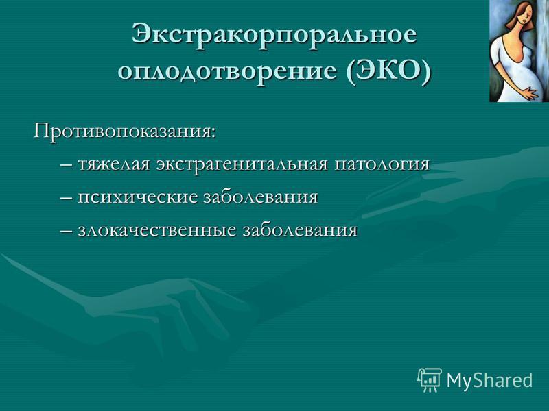 Экстракорпоральное оплодотворение (ЭКО) Противопоказания: –тяжелая экстрагенитальная патология –психические заболевания –злокачественные заболевания