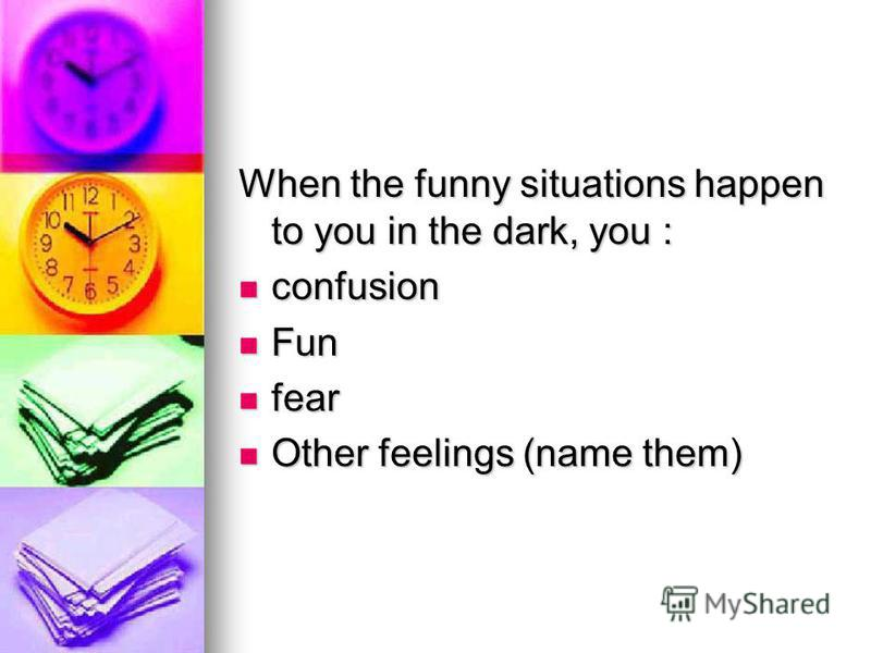 When the funny situations happen to you in the dark, you : confusion confusion Fun Fun fear fear Other feelings (name them) Other feelings (name them)