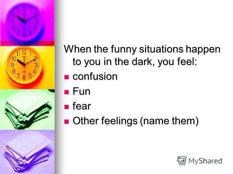 When the funny situations happen to you in the dark, you feel: confusion Fun fear Other feelings (name them)