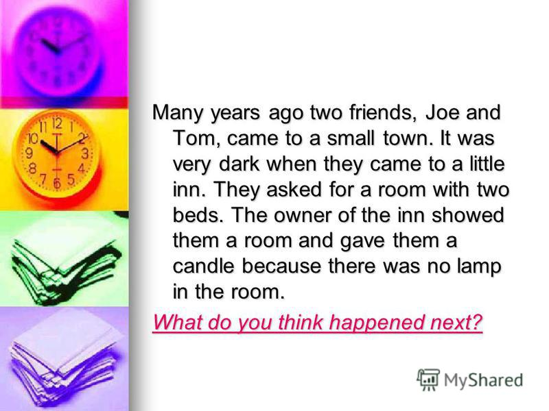 Many years ago two friends, Joe and Tom, came to a small town. It was very dark when they came to a little inn. They asked for a room with two beds. The owner of the inn showed them a room and gave them a candle because there was no lamp in the room.
