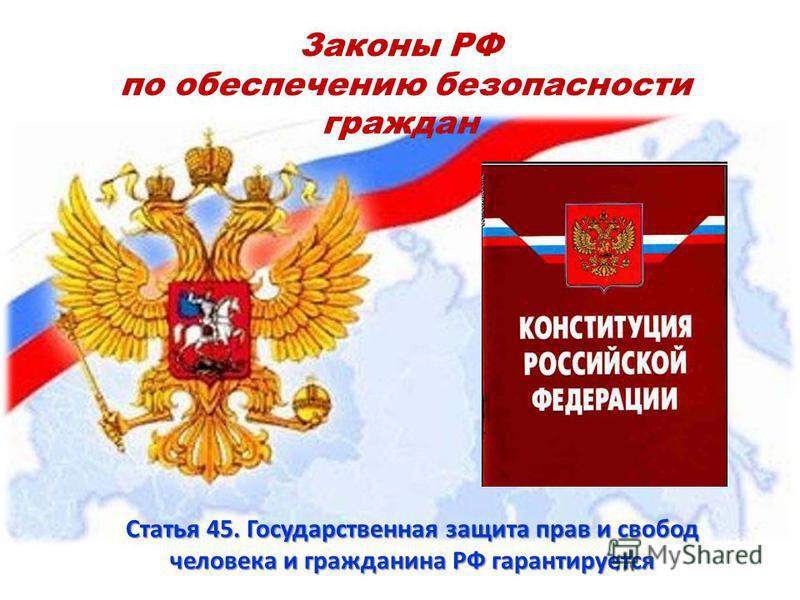 Законы РФ по обеспечению безопасности граждан Статья 45. Государственная защита прав и свобод человека и гражданина РФ гарантируется