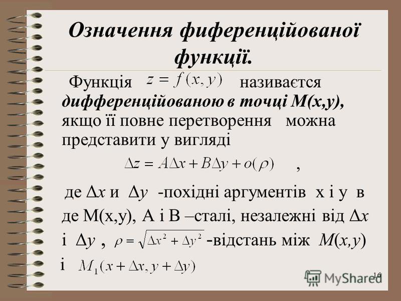 16 Означення фиференційованої функції. Функція називаєтся дифференційованою в точці М(х,у), якщо її повне перетворення можна представити у вигляді, де Δx и Δy -похідні аргументів х і у в де М(х,у), А і В –сталі, незалежні від Δx і Δy, - відстань між