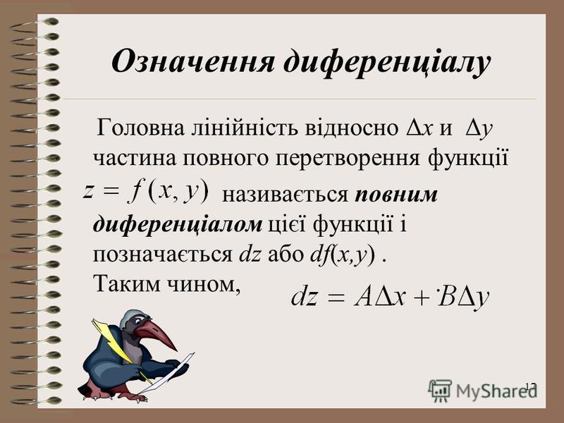 17 Означення диференціалу Головна лінійність відносно Δx и Δy частина повного перетворення функції називається повним диференціалом цієї функції і позначається dz або df(x,y). Таким чином,.