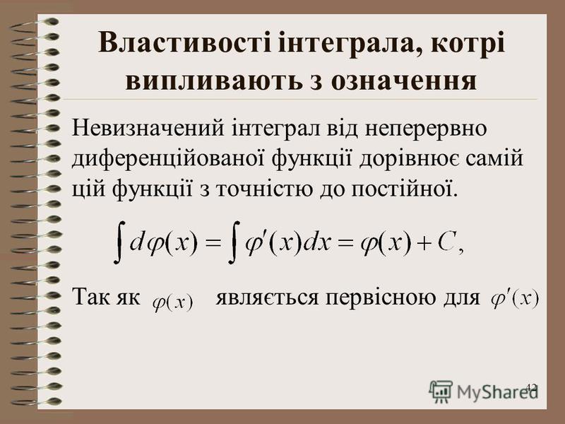 42 Властивості інтеграла, котрі випливають з означення Невизначений інтеграл від неперервно диференційованої функції дорівнює самій цій функції з точністю до постійної. Так як являється первісною для
