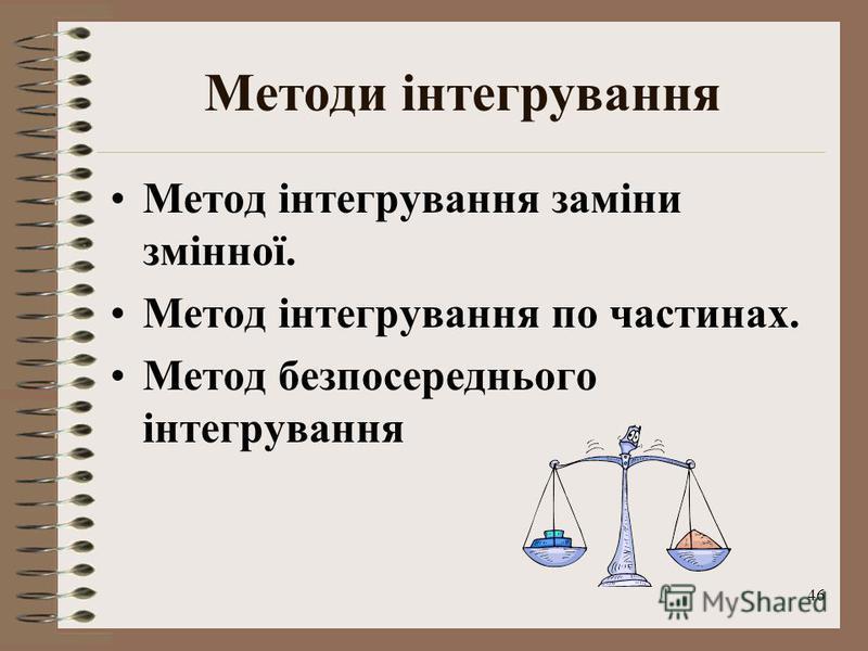 46 Методи інтегрування Метод інтегрування заміни змінної. Метод інтегрування по частинах. Метод безпосереднього інтегрування
