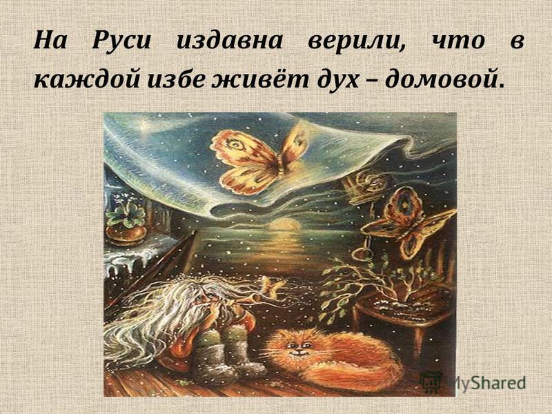 На Руси издавна верили, что в каждой избе живёт дух – домовой.