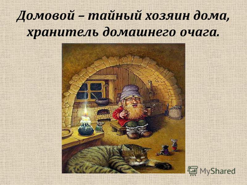 Домовой – тайный хозяин дома, хранитель домашнего очага.