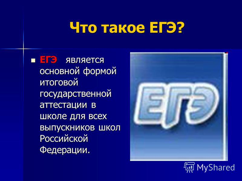 Что такое ЕГЭ? Что такое ЕГЭ? ЕГЭ является основной формой итоговой государственной аттестации в школе для всех выпускников школ Российской Федерации. ЕГЭ является основной формой итоговой государственной аттестации в школе для всех выпускников школ